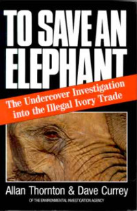 Allan+Thornton+%2F+Dave+Currey%3A+To+Save+an+Elephant.+-The+Undercover+Investigation+into+the+Illegal+Ivory+Trade.